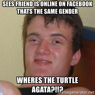 Really Stoned Guy - Sees friend is online on facebook thats the same gender WHERES THE TURTLE AGATA?!!?