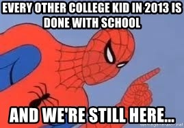 Spiderman - every other college kid in 2013 is done with school and we're still here...