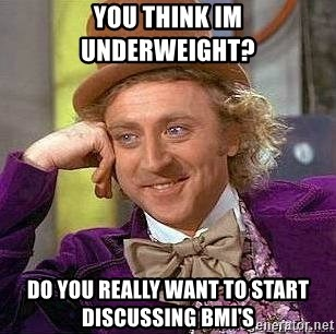 Willy Wonka - you think im underweight?  do you really want to start discussing BMI'S