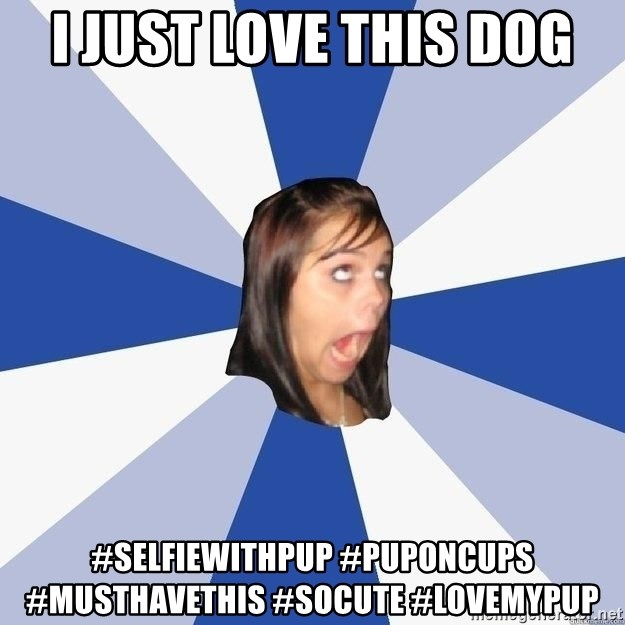 Annoying Facebook Girl - I JUST LOVE THIS DOG #selfiewithpup #puponcups #musthavethis #socute #lovemypup