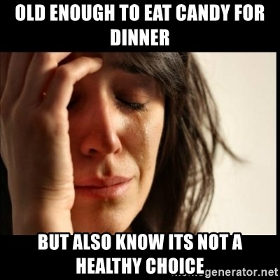 First World Problems - Old enough to eat candy for dinner but also know its not a healthy choice