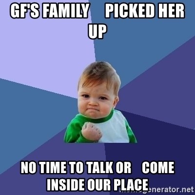 Success Kid - gf's FAMILY     picked her up no time to talk or    come inside our place