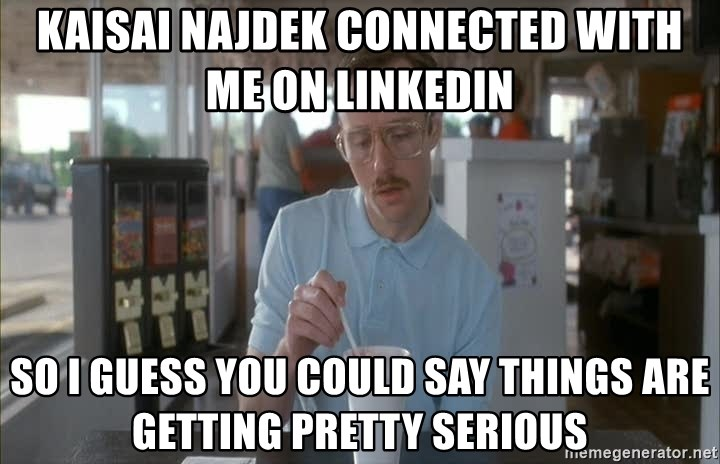 so i guess you could say things are getting pretty serious - Kaisai najdek connected with me on linkedin so i guess you could say things are getting pretty serious