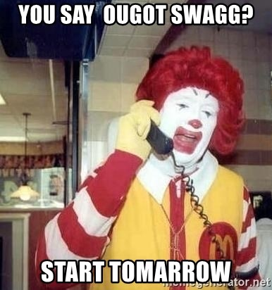 Ronald Mcdonald Call - you say  ougot swagg? start tomarrow