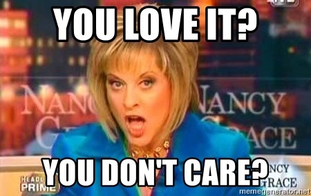 Nancy Grace - You love it? you don't care?