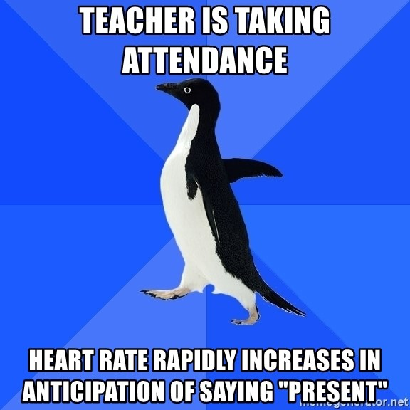 """Socially Awkward Penguin - TEACHER IS TAKING ATTENDANCE  heart rate rapidly increases in anticipation of saying """"present"""""""