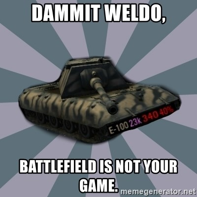 TERRIBLE E-100 DRIVER - DAMMIT WELDO, BATTLEFIELD IS NOT YOUR GAME.