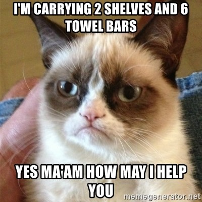 Grumpy Cat  - i'm carrying 2 shelves and 6 towel bars yes ma'am how may i help you