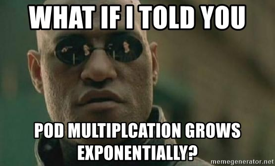 Scumbag Morpheus - what if i told you pod multiplcation grows exponentially?