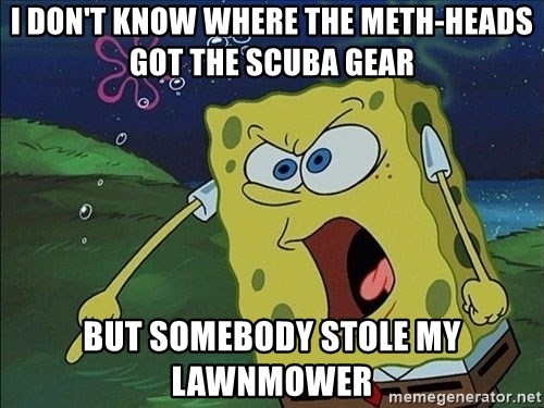Spongebob Rage - i don't know where the meth-heads got the scuba gear but somebody stole my lawnmower