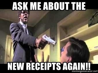 Say what again - ASK ME ABOUT THE NEW RECEIPTS AGAIN!!