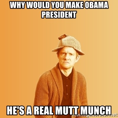 TIPICAL ABSURD - why would you make obama president he's a real mutt munch