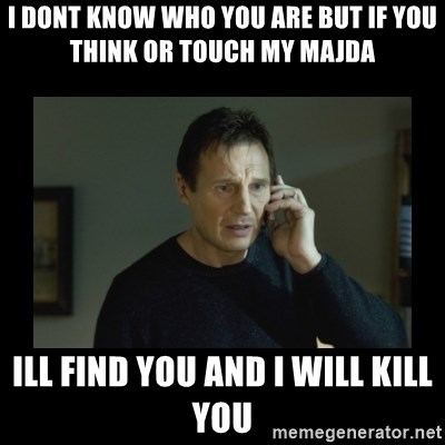 I will find you and kill you - I DONT KNOW WHO YOU ARE BUT IF YOU THINK or touch my majda ILL FIND YOU AND I WILL KILL YOU