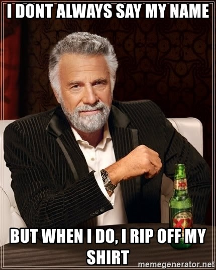 The Most Interesting Man In The World - i dont always say my name but when i do, i rip off my shirt