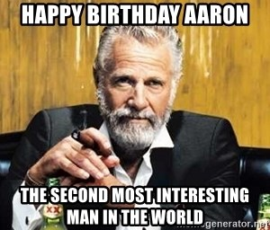 happy birthday aaron the second most interesting man in the world
