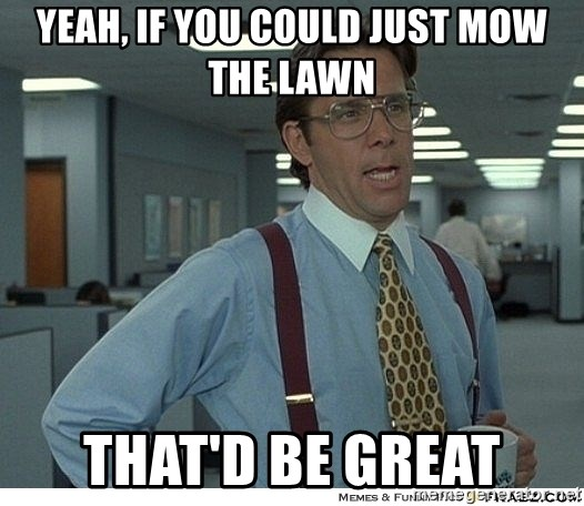 Yeah If You Could Just - Yeah, if you could just mow the lawn that'd be great