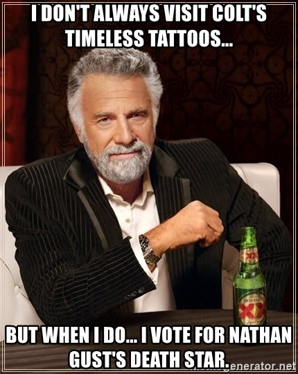 The Most Interesting Man In The World - I don't always visit colt's timeless tattoos... but when i do... i vote for nathan gust's death star.