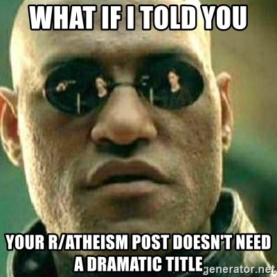 What If I Told You - What if I told you Your R/atheism post doesn't need a dramatic title