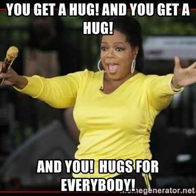 Overly-Excited Oprah!!!  - You get a hug! and you get a hug! and you!  Hugs for everybody!