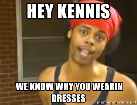 Antoine Dodson - Hey kennis  we know why you wearin dresses