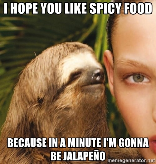 The Rape Sloth - I hope you like spicy food because in a minute i'm gonna be Jalapeño