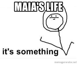 its something - Maia's life