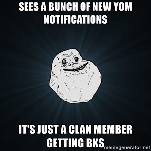 Forever Alone - sees a bunch of new Yom notifications It's just a clan member getting bks