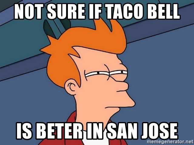 Futurama Fry - Not sure if taco bell is beter in san jose