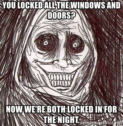 Horrifying House Guest - YOU LOCKED ALL THE WINDOWS AND DOORS? NOW WE'RE BOTH LOCKED IN FOR THE NIGHT.