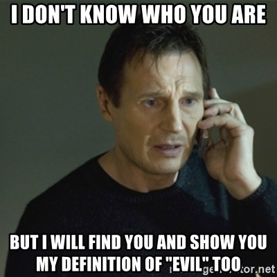 "I don't know who you are... - I don't know who you are but i will find you and show you my definition of ""evil"" too"