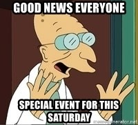 Professor Farnsworth - good news everyone special event for this saturday