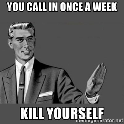 Kill Yourself NoCaption - you call In once a week kill yourself