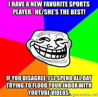 Trollface - I HAVE A NEW FAVORITE SPORTS PLAYER.  HE/SHE's THE BEST! IF YOU DISAGREE, I'LL SPEND ALL DAY TRYING TO FLOOD YOUR INBOX WITH YOUTUBE VIDEOS.