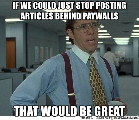 That would be great - If we could just stop posting articles behind paywalls that would be great