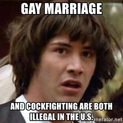 Conspiracy Keanu - Gay Marriage and cockfighting are both illegal in the U.S.