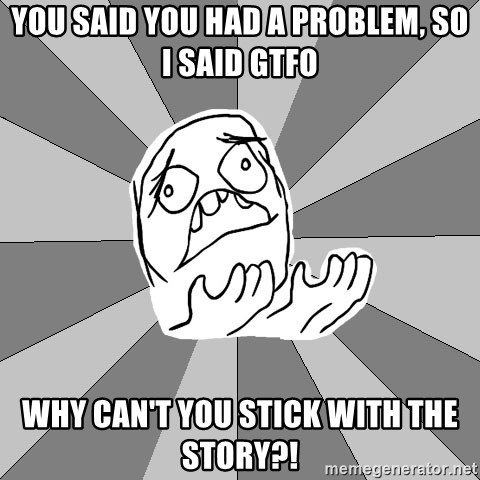 Whyyy??? - you said you had a problem, so I said gtfo why can't you stick with the story?!