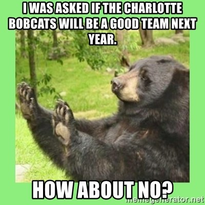 how about no bear 2 - I WAS ASKED IF THE CHARLOTTE BOBCATS WILL BE A GOOD TEAM NEXT YEAR. HOW ABOUT NO?