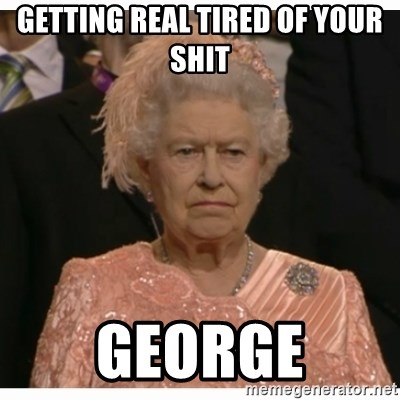 Unimpressed Queen - getting real tired of your shit GEORGE