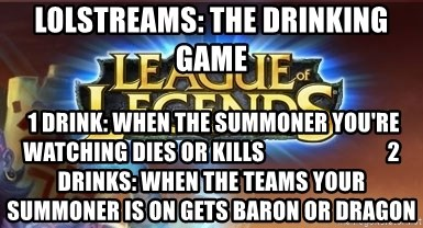 League of legends - LOLStreams: THE DRINKING GAME  1 Drink: when the SUMMONER you're watching Dies or kills                            2 Drinks: When the teams your summoner is on gets baron or Dragon