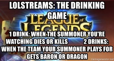 League of legends - LOLStreams: THE DRINKING GAME 1 Drink: when the SUMMONER you're watching Dies or kills              2 Drinks: When the team your summoner plays for gets baron or Dragon