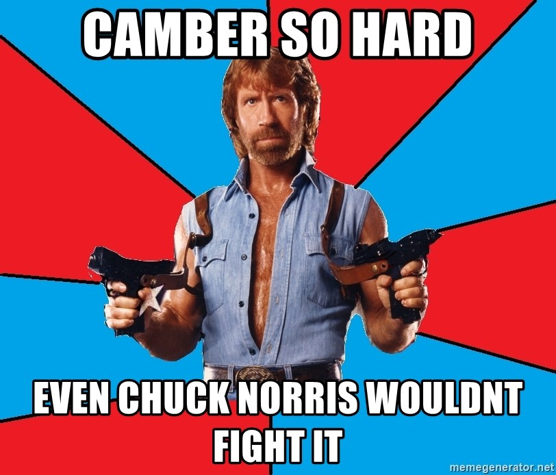 Chuck Norris  - Camber so hard even chuck norris wouldnt fight it