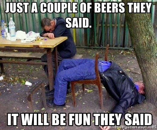drunk - Just a couple of beers they said.  IT WILL BE FUN THEY SAID