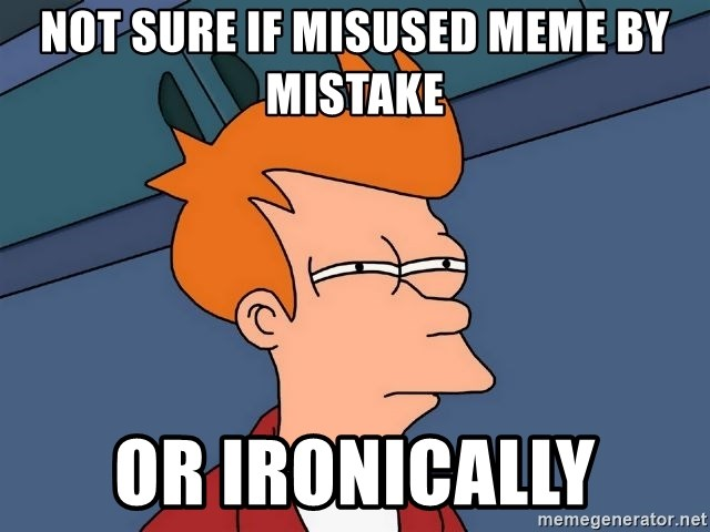 Futurama Fry - Not sure if misused meme by mistake or ironically