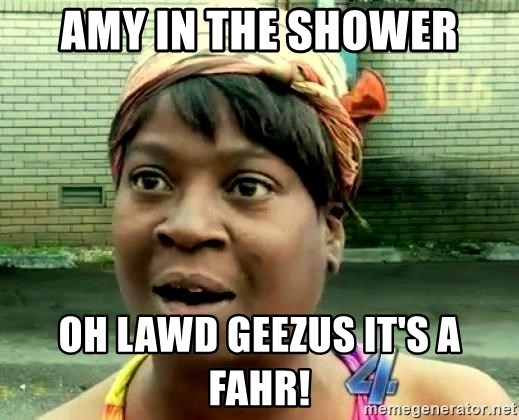 oh lord jesus it's a fire! - amy in the shower oh lawd geezus it's a fahr!