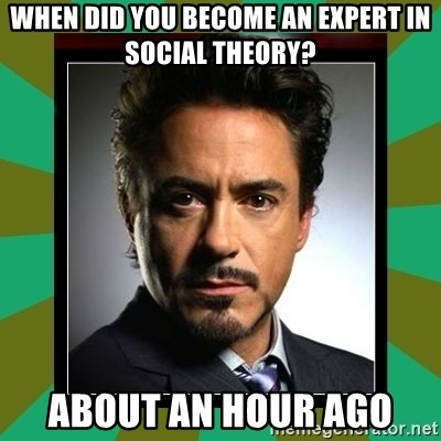 Tony Stark iron - When did you become an expert in social theory? about an hour ago