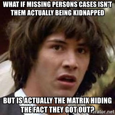 Conspiracy Keanu - What if missing persons cases isn't them actually being kidnapped but Is actually the matrix hiding the fact they got out?