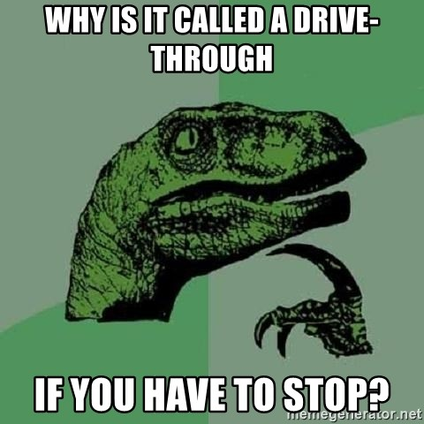 Philosoraptor - why is it called a drive-through if you have to stop?