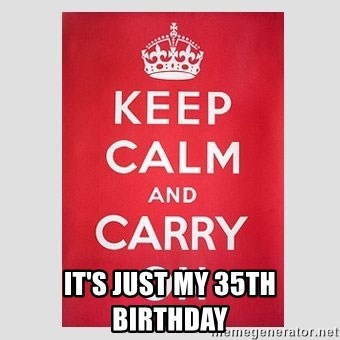 Keep Calm -  it's just my 35th birthday