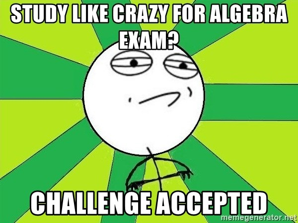 Challenge Accepted 2 - Study like crazy for Algebra exam? Challenge accepted
