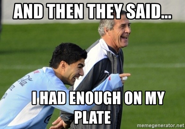 Luis Suarez - aNd then they said...     i had enough on my plate